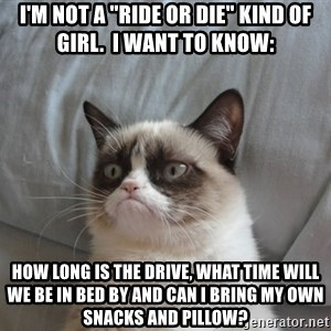 """Grumpy cat good - I'm not a """"Ride or Die"""" kind of girl.  I want to know: How long is the drive, what time will we be in bed by and can I bring my own snacks and pillow?"""