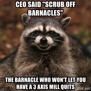 "evil raccoon - ceo said ""Scrub off barnacles"" The barnacle who won't let you have a 3 axis mill quits"
