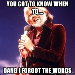 Kenny Rogers - You got to know when to.... Dang I forgot the words