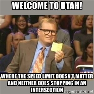 Welcome to Whose Line - Welcome to Utah! Where the speed limit doesn't matter and neither does stopping in an intersection