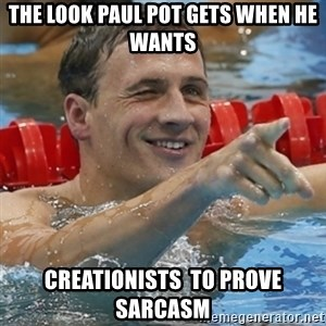 Ryan Lochte - the look paul pot gets when he wants creationists  to prove sarcasm