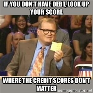 Welcome to Whose Line - If you don't have debt, look up your score Where the Credit scores don't matter