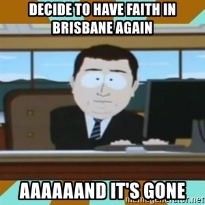 And it's gone - Decide to have faith in Brisbane again Aaaaaand it's gone