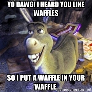 Donkey Shrek - Yo dawg! I heard you like waffles so I put a waffle in your waffle.
