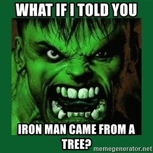Hulk SMASH - What if I told you Iron Man came from a tree?