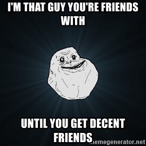 Forever Alone - I'm that guy you're friends with until you get decent friends