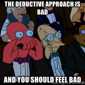 You should Feel Bad - the deductive approach is bad and you should feel bad