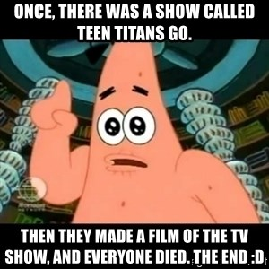 ugly barnacle patrick - Once, there was a show called Teen Titans GO. Then they made a film of the TV show, and EVERYONE DIED. The end :D