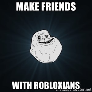 Forever Alone - make friends with robloxians