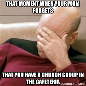 Face Palm - That moment when your mom forgets That you have a church group in the cafeteria