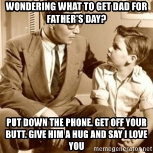 father son  - Wondering what to get Dad for father's day? Put down the phone. Get off your butt. Give him a hug and say i love you