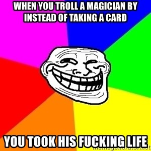 Trollface - when you troll a magician by instead of taking a card you took his fucking life