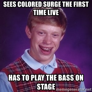 Bad Luck Brian - Sees Colored Surge the first time live Has to play the bass on stage