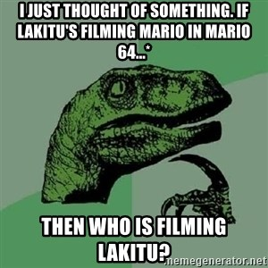 Philosoraptor - I just thought of something. If Lakitu's filming Mario in Mario 64...* Then who is filming Lakitu?