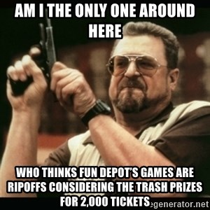 am i the only one around here - Am I the only one around here Who thinks Fun Depot's games are ripoffs considering the trash prizes for 2,000 tickets