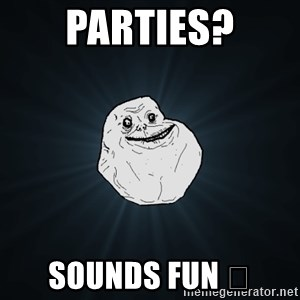 Forever Alone - parties? sounds fun 😒