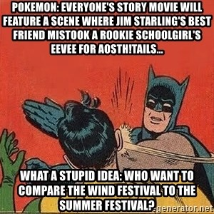 batman slap robin - Pokemon: Everyone's Story movie will feature a scene where Jim Starling's best friend mistook a rookie schoolgirl's Eevee for AoStH!Tails... What a stupid idea: Who want to compare the Wind Festival to the summer festival?