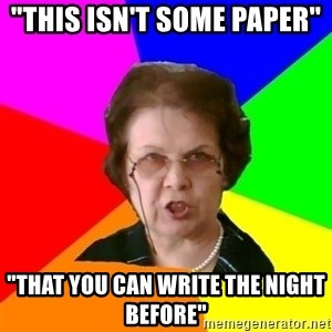 """teacher - """"This isn't some paper""""   """"That you can write the night before"""""""