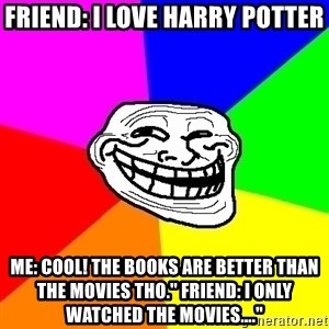 "Trollface - FRIEND: I love harry potter Me: Cool! The books are better than the movies tho."" Friend: I only watched the movies...."""