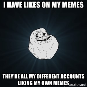 Forever Alone - I have likes on my memes they're all my different accounts liking my own memes