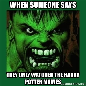 Hulk SMASH - when someone says they only watched the Harry potter movies