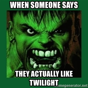 Hulk SMASH - when someone says they actually like twilight