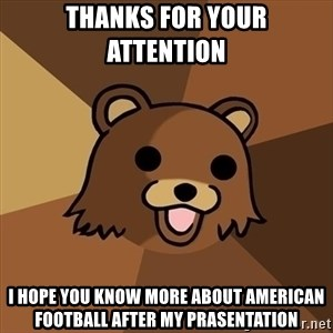 Pedobear - thanks for your attention  i hope you know more about american football after my prasentation