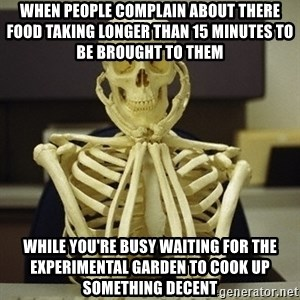 Skeleton waiting - when people complain about there food taking longer than 15 minutes to be brought to them While you're busy waiting for the experimental garden to cook up something decent