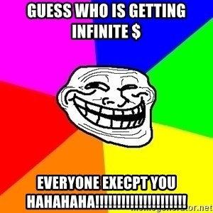 Trollface - guess who is getting infinite $ EVERYONE EXECPT YOU HAHAHAHA!!!!!!!!!!!!!!!!!!!!!