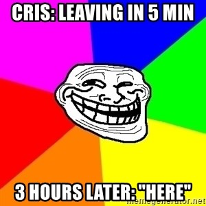 "Trollface - Cris: Leaving in 5 min 3 hours later: ""here"""