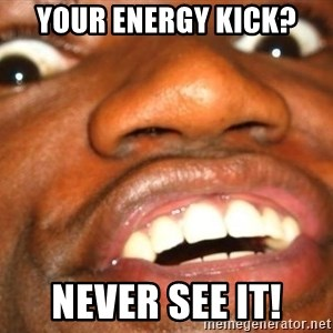 Wow Black Guy - your Energy kick? never see it!