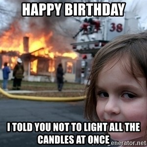 Disaster Girl - Happy Birthday I told you not to light all the candles at once
