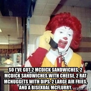 Ronald Mcdonald Call - So I've got 2 Mcdick Sandwiches, 2 McDick sandwiches with cheese, 2 Rat McNuggets with Dips, 2 large air Fries, And A Bisexual McFlurry.