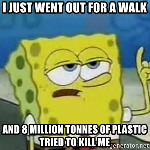 Tough Spongebob - i just went out for a walk and 8 million tonnes of plastic tried to kill me
