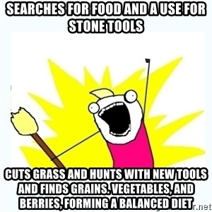All the things - Searches for food and a use for stone tools cuts grass and hunts with new tools and finds grains. vegetables, and berries, forming a balanced diet