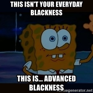 Advanced Darkness - This isn't your everyday blackness This is... Advanced blackness