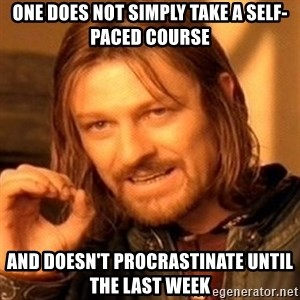 One Does Not Simply - One does not simply take a self-paced course and doesn't procrastinate until the last week