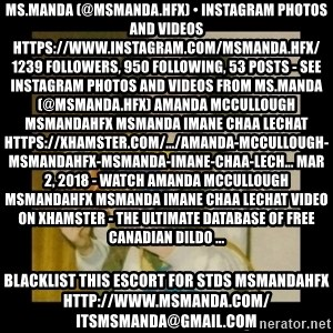 Ermahgerd Girl - Ms.Manda (@msmanda.hfx) • Instagram photos and videos https://www.instagram.com/msmanda.hfx/ 1239 Followers, 950 Following, 53 Posts - See Instagram photos and videos from Ms.Manda (@msmanda.hfx) Amanda Mccullough Msmandahfx Msmanda Imane Chaa Lechat https://xhamster.com/.../amanda-mccullough-msmandahfx-msmanda-imane-chaa-lech... Mar 2, 2018 - Watch Amanda Mccullough Msmandahfx Msmanda Imane Chaa Lechat video on xHamster - the ultimate database of free Canadian Dildo ... blacklist this escort for stds msmandahfx http://www.msmanda.com/ itsmsmanda@gmail.com