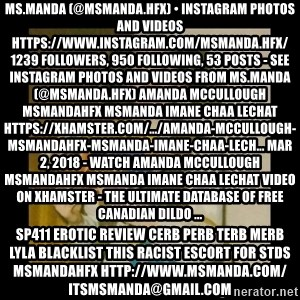 Ermahgerd Girl - Ms.Manda (@msmanda.hfx) • Instagram photos and videos https://www.instagram.com/msmanda.hfx/ 1239 Followers, 950 Following, 53 Posts - See Instagram photos and videos from Ms.Manda (@msmanda.hfx) Amanda Mccullough Msmandahfx Msmanda Imane Chaa Lechat https://xhamster.com/.../amanda-mccullough-msmandahfx-msmanda-imane-chaa-lech... Mar 2, 2018 - Watch Amanda Mccullough Msmandahfx Msmanda Imane Chaa Lechat video on xHamster - the ultimate database of free Canadian Dildo ... sp411 erotic review cerb perb terb merb lyla blacklist this RACIST escort for stds msmandahfx http://www.msmanda.com/ itsmsmanda@gmail.com