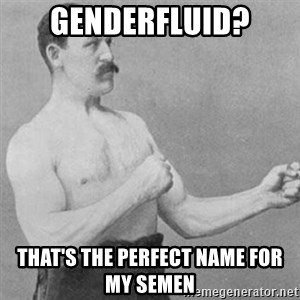 overly manly man - genderfluid? that's the perfect name for my semen