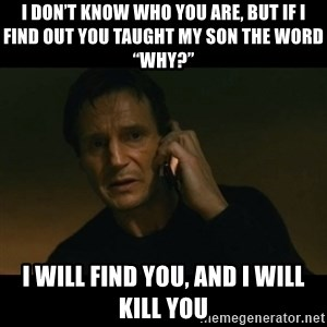 """liam neeson taken - I don't know who you are, but if I find out you taught my son the word """"why?"""" I will find you, and I will kill you"""