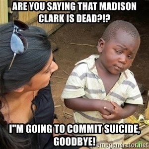 "Skeptical 3rd World Kid - are you saying that Madison Clark is Dead?!? i""m going to commit suicide, Goodbye!"