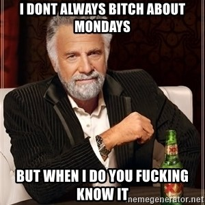 The Most Interesting Man In The World - i dont always bitch about mondays but when i do you fucking know it