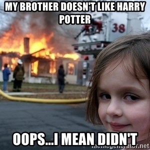 Disaster Girl - MY BROTHER DOESN'T like harry potter oops...I mean didn't