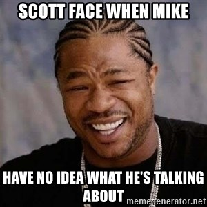 Yo Dawg - Scott face when mike Have no idea what he's talking about