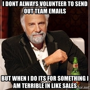 The Most Interesting Man In The World - I DONT ALWAYS VOLUNTEER TO SEND OUT TEAM EMAILS BUT WHEN I DO ITS FOR SOMETHING I AM TERRIBLE IN LIKE SALES