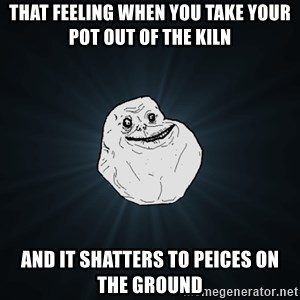 Forever Alone - That feeling when you take your pot out of the Kiln and it shatters to peices on the ground