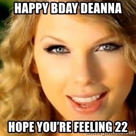 Taylor Swift - Happy bday Deanna  Hope you're feeling 22