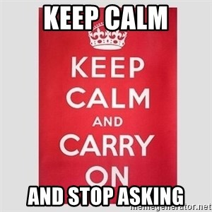Keep Calm - KEEP CALM AND STOP ASKING