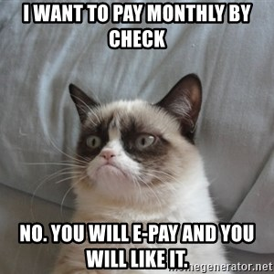 Grumpy cat good - I want to pay monthly by check no. You will e-pay and you will like it.